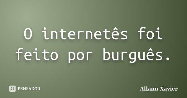 O internetês foi feito por burguês.... Frase de Allann Xavier.