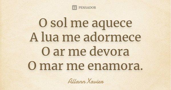 O sol me aquece A lua me adormece O ar me devora O mar me enamora.... Frase de Allann Xavier.