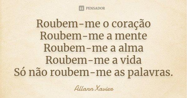 Roubem-me o coração Roubem-me a mente Roubem-me a alma Roubem-me a vida Só não roubem-me as palavras.... Frase de Allann Xavier.