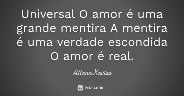 Universal O amor é uma grande mentira A mentira é uma verdade escondida O amor é real.... Frase de Allann Xavier.