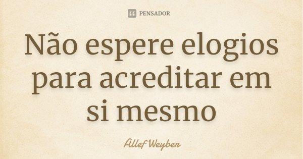 Não espere elogios para acreditar em si mesmo... Frase de Allef Weyber.