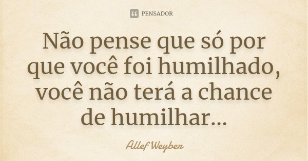 Não pense que só por que você foi humilhado, você não terá a chance de humilhar...... Frase de Allef Weyber.