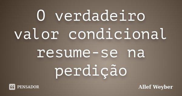 O verdadeiro valor condicional resume-se na perdição... Frase de Allef Weyber.