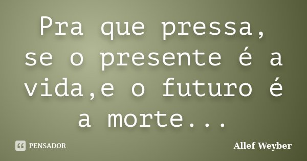 Pra que pressa, se o presente é a vida,e o futuro é a morte...... Frase de Allef Weyber.