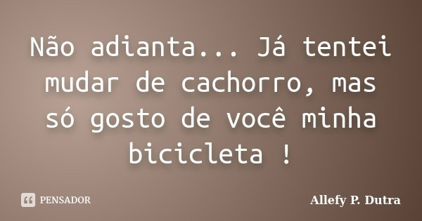Não adianta... Já tentei mudar de cachorro, mas só gosto de você minha bicicleta !... Frase de Allefy P. Dutra.