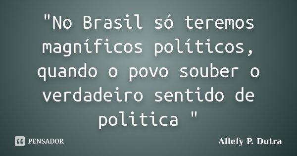 """""""No Brasil só teremos magníficos políticos, quando o povo souber o verdadeiro sentido de politica """"... Frase de Allefy P. Dutra."""