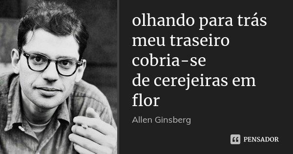 olhando para trás meu traseiro cobria-se de cerejeiras em flor... Frase de Allen Ginsberg.