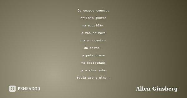 Os corpos quentes brilham juntos na ecuridão, a mão se move para o centro da carne , a pele treme na felicidade e a alma sobe feliz até o olho -... Frase de Allen Ginsberg.