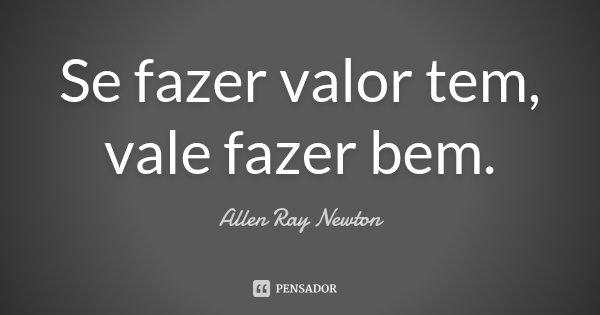 Se fazer valor tem, vale fazer bem.... Frase de Allen Ray Newton.