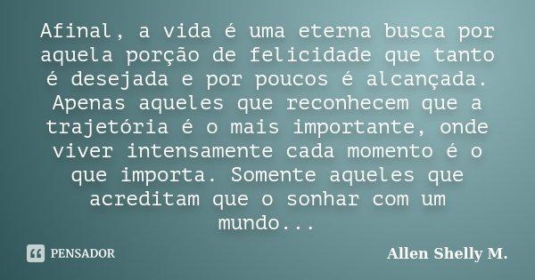 Afinal, a vida é uma eterna busca por aquela porção de felicidade que tanto é desejada e por poucos é alcançada. Apenas aqueles que reconhecem que a trajetória ... Frase de Allen Shelly M..