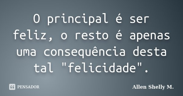 """O principal é ser feliz, o resto é apenas uma consequência desta tal """"felicidade"""".... Frase de Allen Shelly M.."""