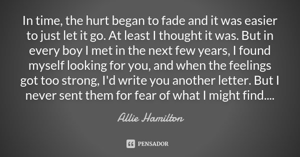 In time, the hurt began to fade and it was easier to just let it go. At least I thought it was. But in every boy I met in the next few years, I found myself loo... Frase de Allie Hamilton.