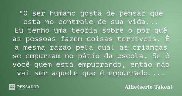 """""""O ser humano gosta de pensar que esta no controle de sua vida... Eu tenho uma teoria sobre o por quê as pessoas fazem coisas terríveis. É a mesma razão pe... Frase de Allie(serie Taken)."""