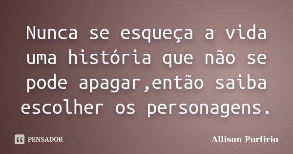 Nunca se esqueça a vida uma história que não se pode apagar,então saiba escolher os personagens.... Frase de Allison Porfirio.