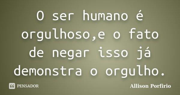 O ser humano é orgulhoso,e o fato de negar isso já demonstra o orgulho.... Frase de Allison Porfirio.