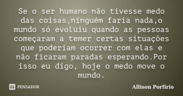 Se o ser humano não tivesse medo das coisas,ninguém faria nada,o mundo só evoluiu quando as pessoas começaram a temer certas situações que poderiam ocorrer com ... Frase de Allison Porfirio.