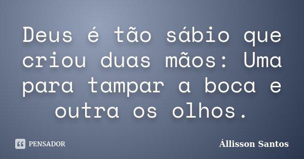 Deus é tão sábio que criou duas mãos: Uma para tampar a boca e outra os olhos.... Frase de Állisson Santos.