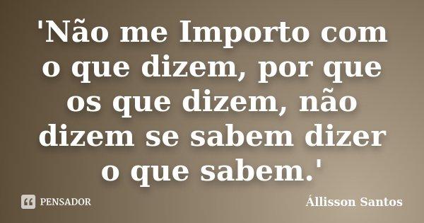 'Não me Importo com o que dizem, por que os que dizem, não dizem se sabem dizer o que sabem.'... Frase de Állisson Santos.