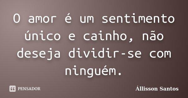 O amor é um sentimento único e cainho, não deseja dividir-se com ninguém.... Frase de Állisson Santos.