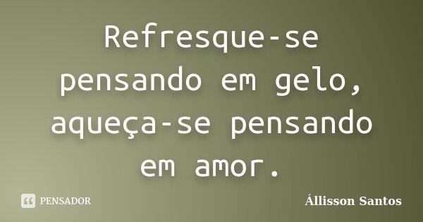 Refresque-se pensando em gelo, aqueça-se pensando em amor.... Frase de Állisson Santos.
