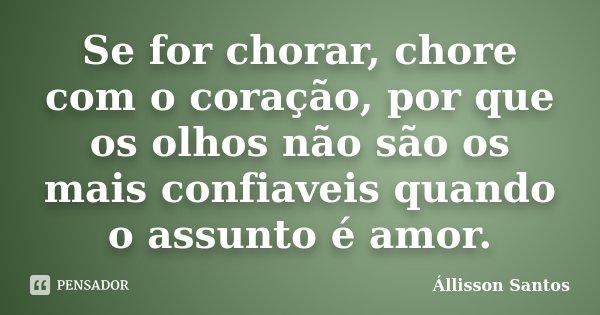Se for chorar, chore com o coração, por que os olhos não são os mais confiaveis quando o assunto é amor.... Frase de Állisson Santos.