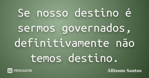 Se nosso destino é sermos governados, definitivamente não temos destino.... Frase de Állisson Santos.