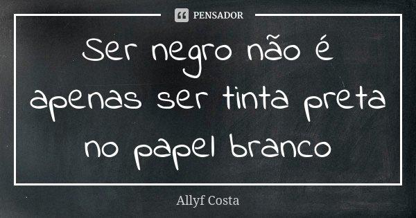 Ser negro não é apenas ser tinta preta no papel branco... Frase de Allyf Costa.