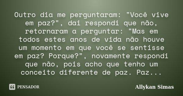 """Outro dia me perguntaram: """"Você vive em paz?"""", dai respondi que não, retornaram a perguntar: """"Mas em todos estes anos de vida não houve um moment... Frase de Allykan Simas."""