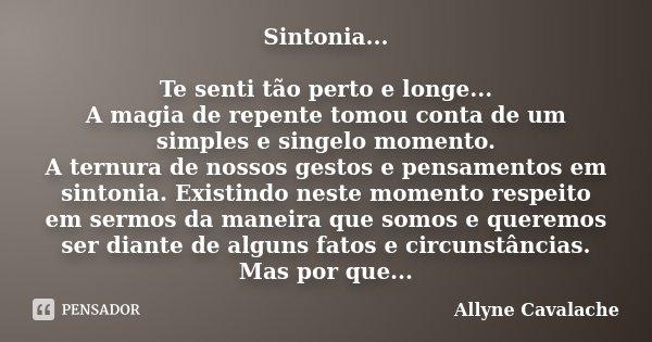Sintonia... Te senti tão perto e longe... A magia de repente tomou conta de um simples e singelo momento. A ternura de nossos gestos e pensamentos em sintonia. ... Frase de Allyne Cavalache.