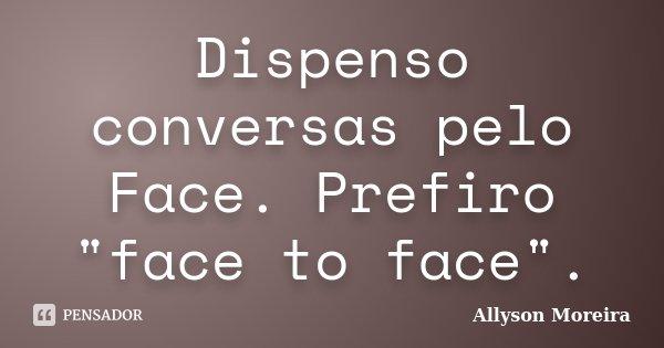 """Dispenso conversas pelo Face. Prefiro """"face to face"""".... Frase de Allyson Moreira."""