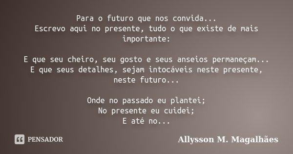 Para o futuro que nos convida... Escrevo aqui no presente, tudo o que existe de mais importante: E que seu cheiro, seu gosto e seus anseios permaneçam... E que ... Frase de Allysson M. Magalhães.