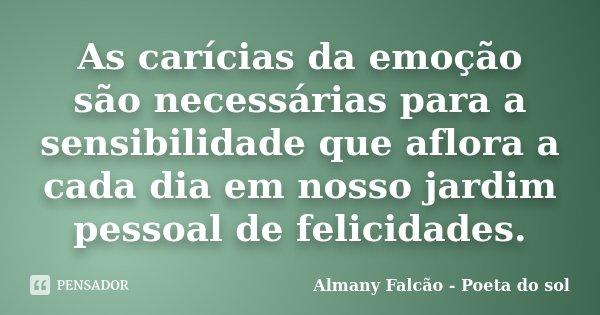 As carícias da emoção, são necessárias para a sensibilidade que aflora a cada dia em nosso jardim pessoal de felicidades.... Frase de Almany Falcão - Poeta do sol.