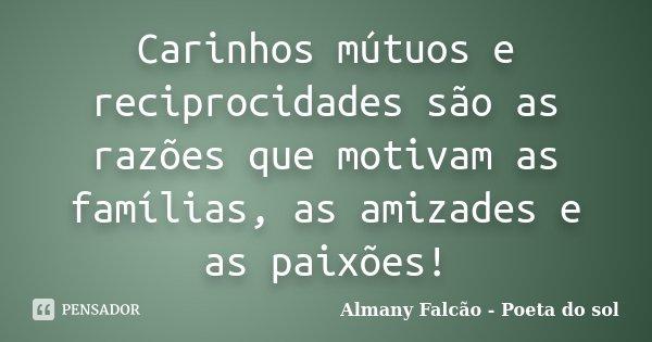 Carinhos mutuos e reciprocidades, são as razões que motivam as famílias, as amizades e as paixões!... Frase de Almany Falcão - Poeta do sol.