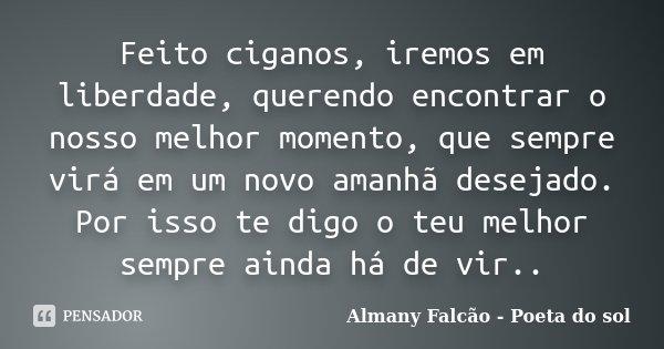 Feito ciganos, iremos em liberdade, querendo encontrar o nosso melhor momento, que sempre virá em um novo amanhã desejado. Por isso te digo o teu melhor sempre ... Frase de Almany Falcão - Poeta do sol.