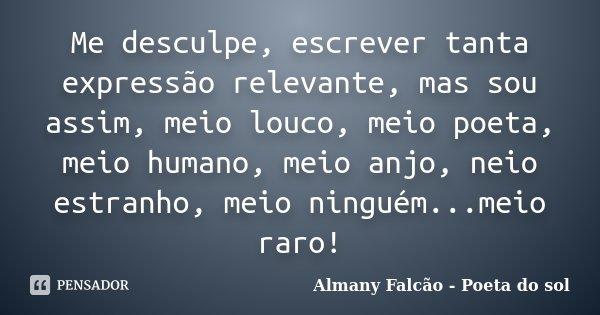 Me desculpe, escrever tanta expressão relevante, mas sou assim, meio louco, meio poeta, meio humano, meio anjo, neio estranho, meio ninguém...meio raro!... Frase de Almany Falcão - Poeta do sol.