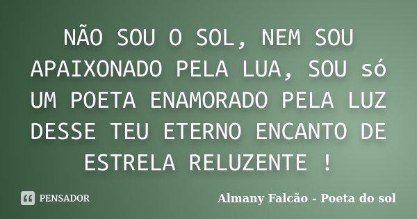 NÃO SOU O SOL, NEM SOU APAIXONADO PELA LUA, SOU só UM POETA ENAMORADO PELA LUZ DESSE TEU ETERNO ENCANTO DE ESTRELA RELUZENTE !... Frase de Almany Falcão - Poeta do sol.