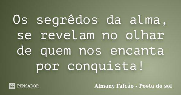Os segrêdos da alma, se revelam no olhar de quem nos encanta por conquista!... Frase de Almany Falcão - Poeta do sol.