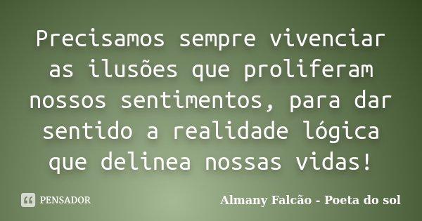 Precisamos sempre vivenciar as ilusões que proliferam nossos sentimentos, para dar sentido a realidade lógica que delinea nossas vidas!... Frase de Almany Falcão - Poeta do sol.