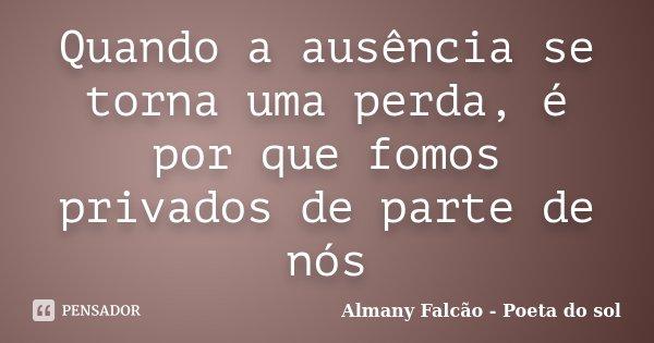 Quando a ausência se torna uma perda, é por que fomos privados de parte de nós... Frase de Almany Falcão - Poeta do sol.