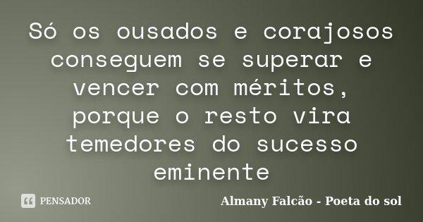 Só os ousados e corajosos conseguem se superar e vencer com méritos, porque o resto vira temedores do sucesso eminente... Frase de Almany Falcão - Poeta do sol.