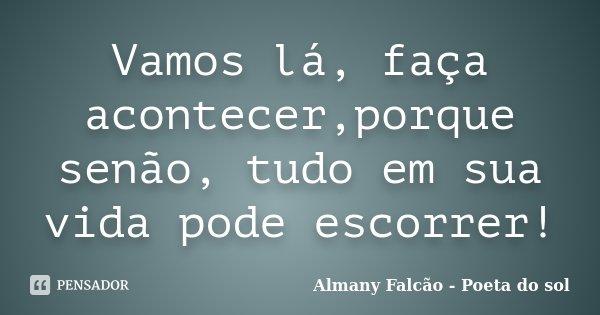 Vamos lá, faça acontecer,porque senão, tudo em sua vida pode escorrer!... Frase de Almany Falcão - Poeta do sol.