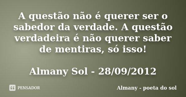 A questão não é querer ser o sabedor da verdade. A questão verdadeira é não querer saber de mentiras, só isso! Almany Sol - 28/09/2012... Frase de Almany - poeta do sol.