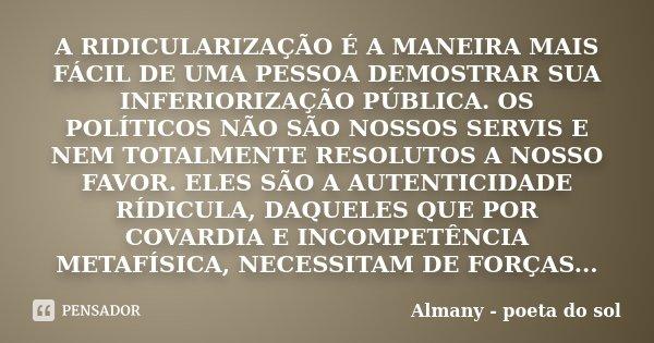 A RIDICULARIZAÇÃO É A MANEIRA MAIS FÁCIL DE UMA PESSOA DEMOSTRAR SUA INFERIORIZAÇÃO PÚBLICA. OS POLÍTICOS NÃO SÃO NOSSOS SERVIS E NEM TOTALMENTE RESOLUTOS A NOS... Frase de Almany - poeta do sol.