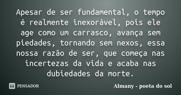 Apesar de ser fundamental, o tempo é realmente inexorável, pois ele age como um carrasco, avança sem piedades, tornando sem nexos, essa nossa razão de ser, que ... Frase de Almany - poeta do sol.