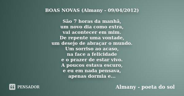 BOAS NOVAS (Almany - 09/04/2012) São 7 horas da manhã, um novo dia como extra, vai acontecer em mim. De repente uma vontade, um desejo de abraçar o mundo. Um so... Frase de Almany - poeta do sol.