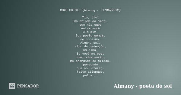 COMO CRISTO (Almany - 01/05/2012) Tim, tim! Um brinde ao amor, que não cabe entre você e a mim. Sou poeta comum, na conexão, Almany sol, vivo de redenção, na ri... Frase de Almany - poeta do sol.