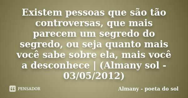 Existem pessoas que são tão controversas, que mais parecem um segredo do segredo, ou seja quanto mais você sabe sobre ela, mais você a desconhece | (Almany sol ... Frase de Almany - poeta do sol.