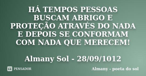 HÁ TEMPOS PESSOAS BUSCAM ABRIGO E PROTEÇÃO ATRAVÉS DO NADA E DEPOIS SE CONFORMAM COM NADA QUE MERECEM! Almany Sol - 28/09/1012... Frase de Almany - poeta do sol.