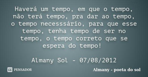Haverá um tempo, em que o tempo, não terá tempo, pra dar ao tempo, o tempo necesssário, para que esse tempo, tenha tempo de ser no tempo, o tempo correto que se... Frase de Almany - poeta do sol.