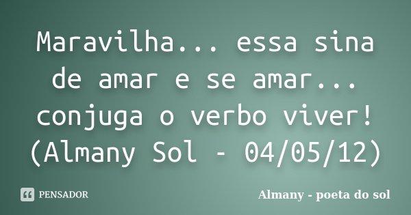 Maravilha... essa sina de amar e se amar... conjuga o verbo viver! (Almany Sol - 04/05/12)... Frase de Almany - poeta do sol.